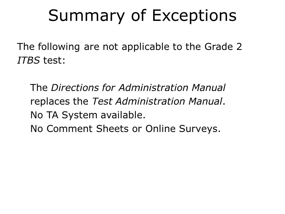 Summary of Exceptions The following are not applicable to the Grade 2 ITBS test:  The Directions for Administration Manual replaces the Test Administration Manual.