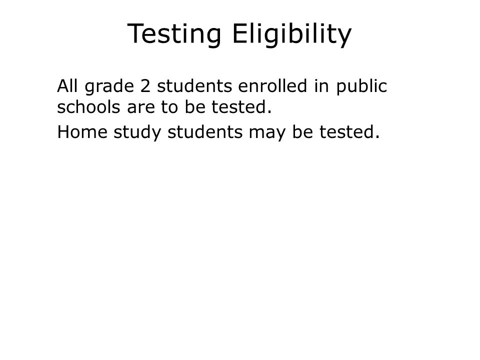 Testing Eligibility  All grade 2 students enrolled in public schools are to be tested.