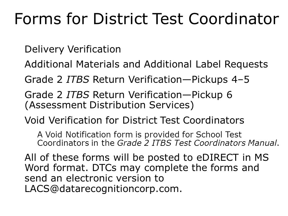 Forms for District Test Coordinator  Delivery Verification  Additional Materials and Additional Label Requests  Grade 2 ITBS Return Verification—Pickups 4–5  Grade 2 ITBS Return Verification—Pickup 6 (Assessment Distribution Services)  Void Verification for District Test Coordinators A Void Notification form is provided for School Test Coordinators in the Grade 2 ITBS Test Coordinators Manual.