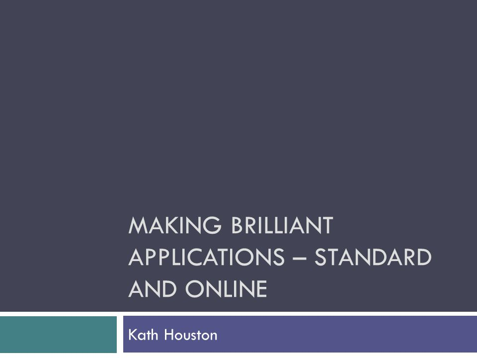 MAKING BRILLIANT APPLICATIONS – STANDARD AND ONLINE Kath Houston