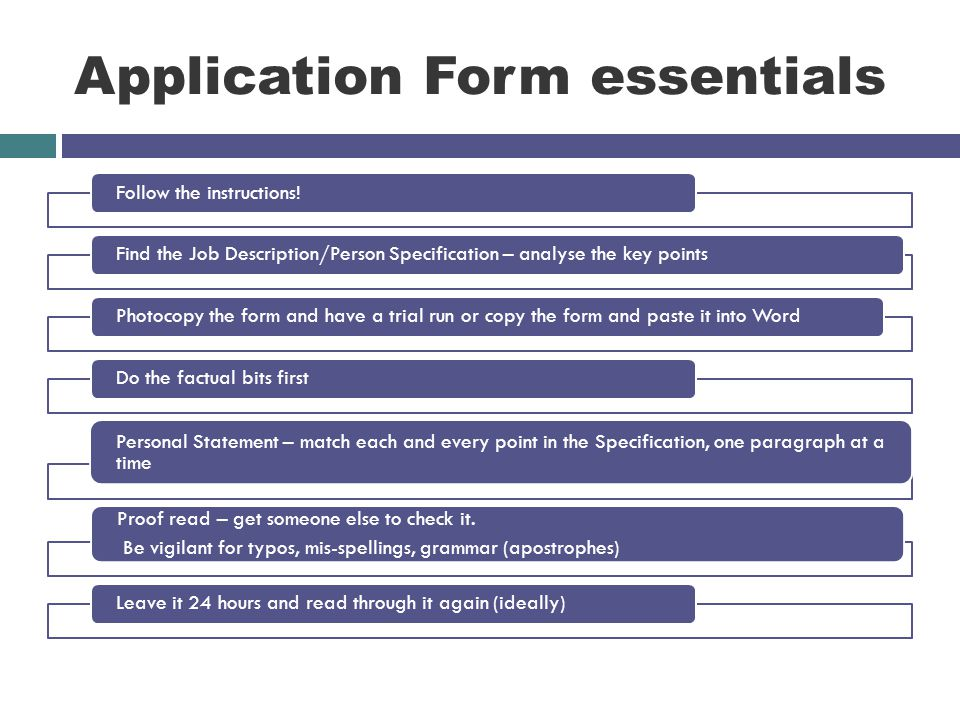 Application Form essentials Follow the instructions!Find the Job Description/Person Specification – analyse the key pointsPhotocopy the form and have a trial run or copy the form and paste it into WordDo the factual bits first Personal Statement – match each and every point in the Specification, one paragraph at a time Proof read – get someone else to check it.