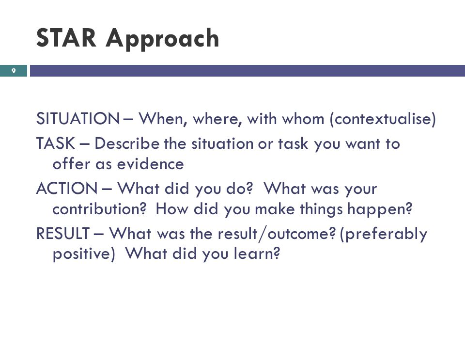 STAR Approach 9 SITUATION – When, where, with whom (contextualise) TASK – Describe the situation or task you want to offer as evidence ACTION – What did you do.