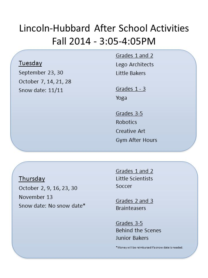 Lincoln-Hubbard After School Activities Fall 2014 - 3:05-4:05PM Tuesday September 23, 30 October 7, 14, 21, 28 Snow date: 11/11 Grades 1 and 2 Lego Architects Little Bakers Grades 1 - 3 Yoga Grades 3-5 Robotics Creative Art Gym After Hours Grades 1 and 2 Little Scientists Soccer Grades 2 and 3 Brainteasers Grades 3-5 Behind the Scenes Junior Bakers *Money will be reimbursed if a snow date is needed.