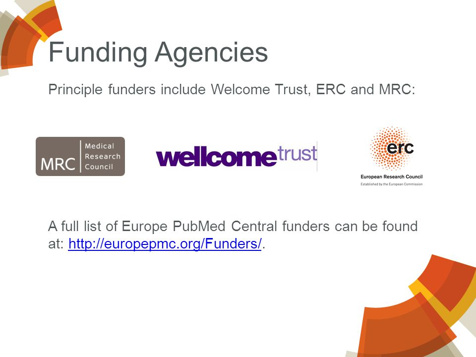 Principle funders include Welcome Trust, ERC and MRC: A full list of Europe PubMed Central funders can be found at: http://europepmc.org/Funders/.http://europepmc.org/Funders/ Funding Agencies
