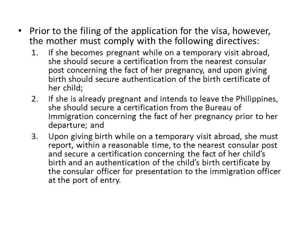 Prior to the filing of the application for the visa, however, the mother must comply with the following directives: 1.If she becomes pregnant while on a temporary visit abroad, she should secure a certification from the nearest consular post concerning the fact of her pregnancy, and upon giving birth should secure authentication of the birth certificate of her child; 2.If she is already pregnant and intends to leave the Philippines, she should secure a certification from the Bureau of Immigration concerning the fact of her pregnancy prior to her departure; and 3.Upon giving birth while on a temporary visit abroad, she must report, within a reasonable time, to the nearest consular post and secure a certification concerning the fact of her child's birth and an authentication of the child's birth certificate by the consular officer for presentation to the immigration officer at the port of entry.