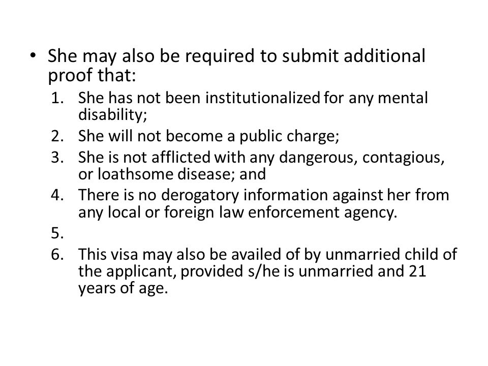 She may also be required to submit additional proof that: 1.She has not been institutionalized for any mental disability; 2.She will not become a public charge; 3.She is not afflicted with any dangerous, contagious, or loathsome disease; and 4.There is no derogatory information against her from any local or foreign law enforcement agency.