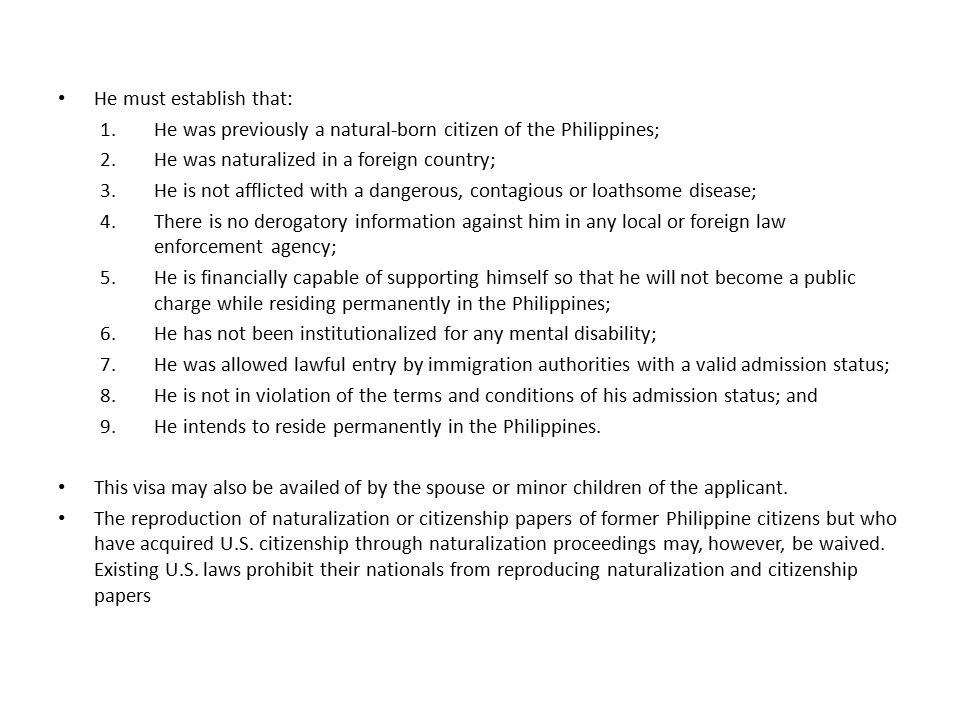 He must establish that: 1.He was previously a natural-born citizen of the Philippines; 2.He was naturalized in a foreign country; 3.He is not afflicted with a dangerous, contagious or loathsome disease; 4.There is no derogatory information against him in any local or foreign law enforcement agency; 5.He is financially capable of supporting himself so that he will not become a public charge while residing permanently in the Philippines; 6.He has not been institutionalized for any mental disability; 7.He was allowed lawful entry by immigration authorities with a valid admission status; 8.He is not in violation of the terms and conditions of his admission status; and 9.He intends to reside permanently in the Philippines.