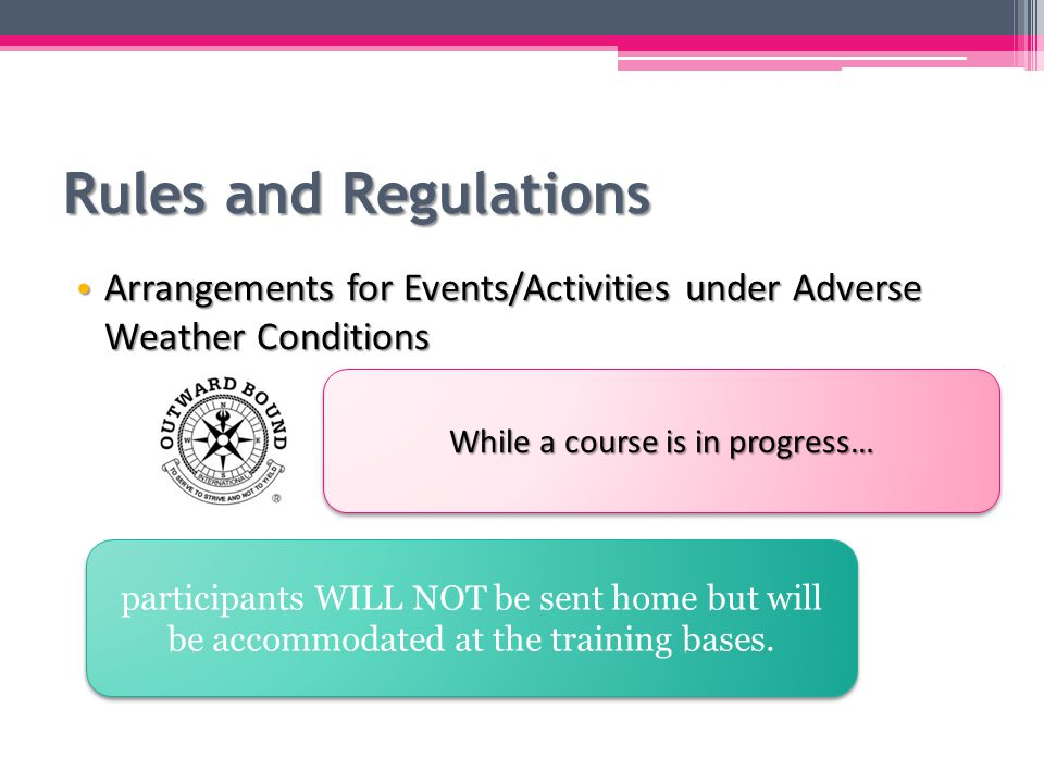 Rules and Regulations Arrangements for Events/Activities under Adverse Weather Conditions Arrangements for Events/Activities under Adverse Weather Conditions While a course is in progress… participants WILL NOT be sent home but will be accommodated at the training bases.