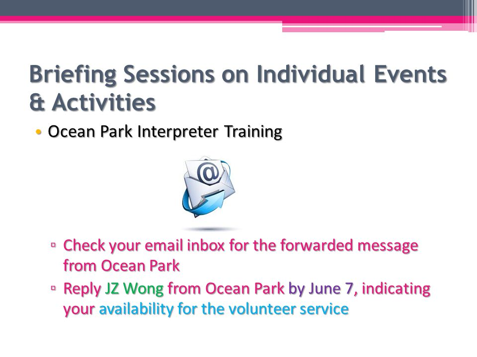 Briefing Sessions on Individual Events & Activities Ocean Park Interpreter Training Ocean Park Interpreter Training ▫ Check your email inbox for the forwarded message from Ocean Park ▫ Reply JZ Wong from Ocean Park by June 7, indicating your availability for the volunteer service