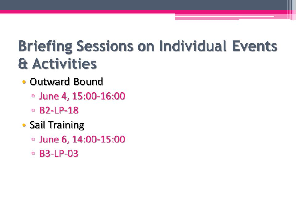 Briefing Sessions on Individual Events & Activities Outward Bound Outward Bound ▫ June 4, 15:00-16:00 ▫ B2-LP-18 Sail Training Sail Training ▫ June 6, 14:00-15:00 ▫ B3-LP-03