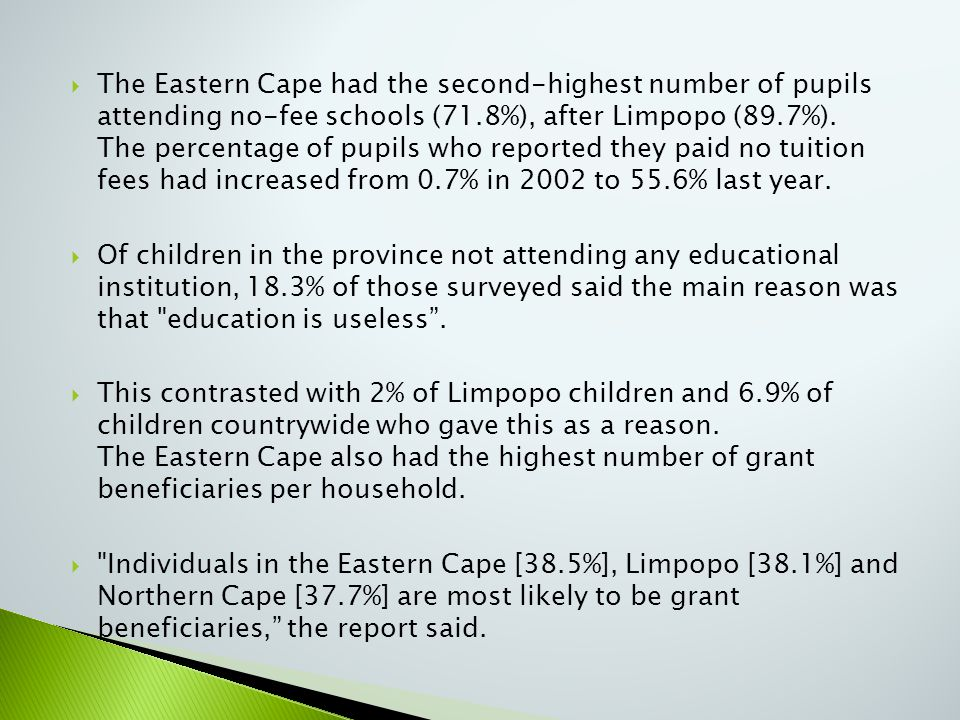  The Eastern Cape had the second-highest number of pupils attending no-fee schools (71.8%), after Limpopo (89.7%). The percentage of pupils who repor