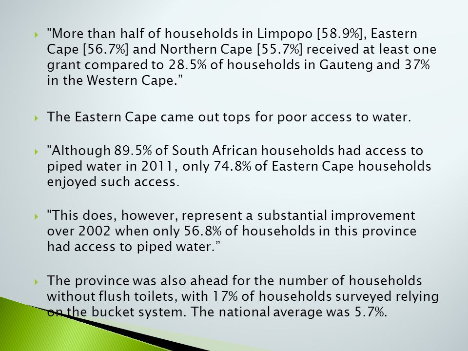  More than half of households in Limpopo [58.9%], Eastern Cape [56.7%] and Northern Cape [55.7%] received at least one grant compared to 28.5% of households in Gauteng and 37% in the Western Cape.  The Eastern Cape came out tops for poor access to water.