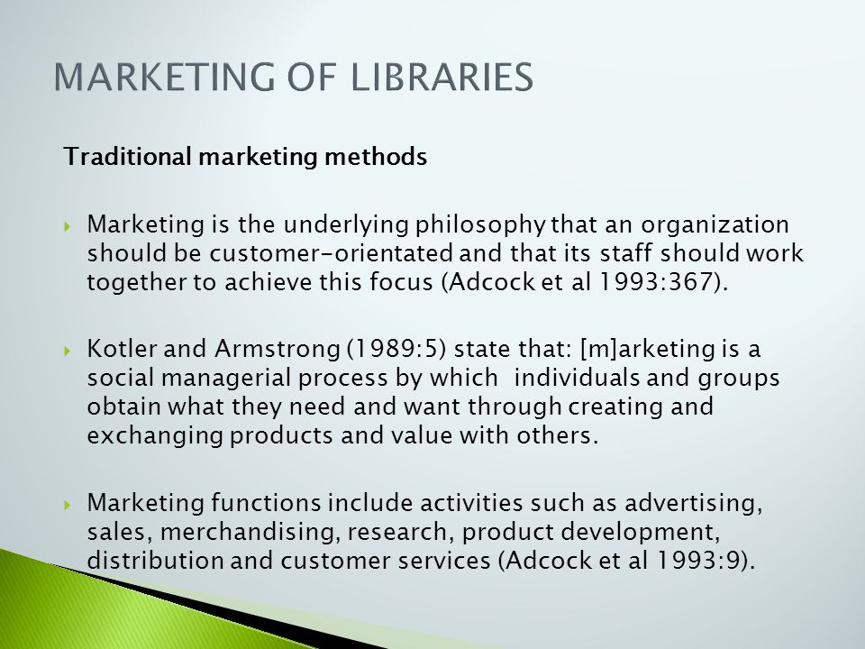 Traditional marketing methods  Marketing is the underlying philosophy that an organization should be customer-orientated and that its staff should wo