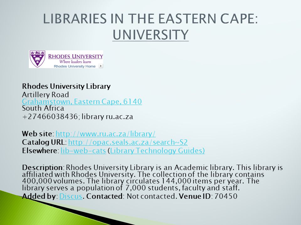 Rhodes University Library Artillery Road Grahamstown, Eastern Cape, 6140 South Africa Grahamstown, Eastern Cape, 6140 +27466038436; library ru.ac.za W