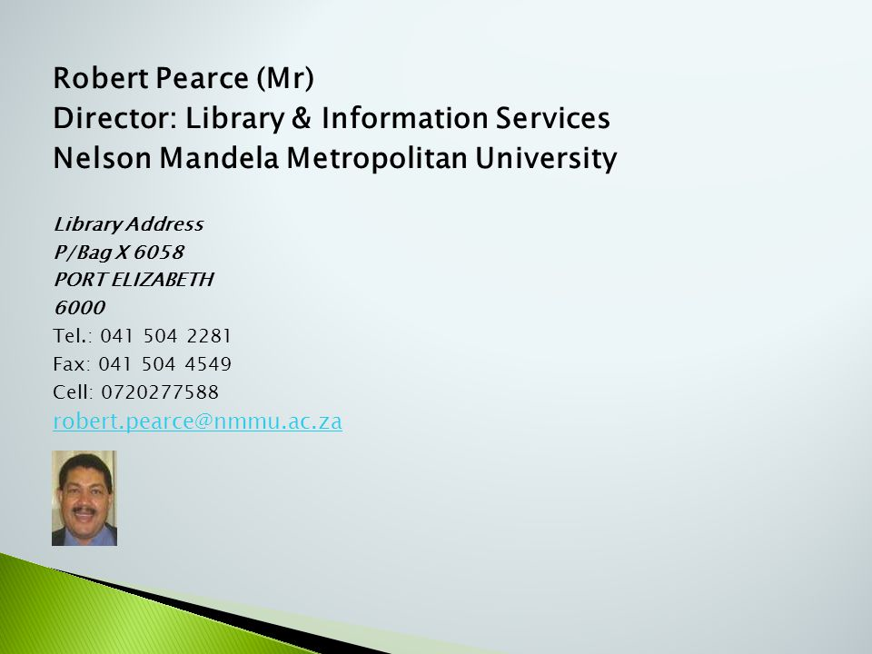 Robert Pearce (Mr) Director: Library & Information Services Nelson Mandela Metropolitan University Library Address P/Bag X 6058 PORT ELIZABETH 6000 Te