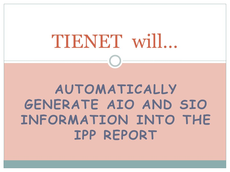 AUTOMATICALLY GENERATE AIO AND SIO INFORMATION INTO THE IPP REPORT TIENET will…