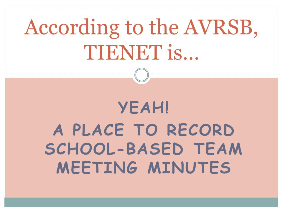 YEAH! A PLACE TO RECORD SCHOOL-BASED TEAM MEETING MINUTES According to the AVRSB, TIENET is…