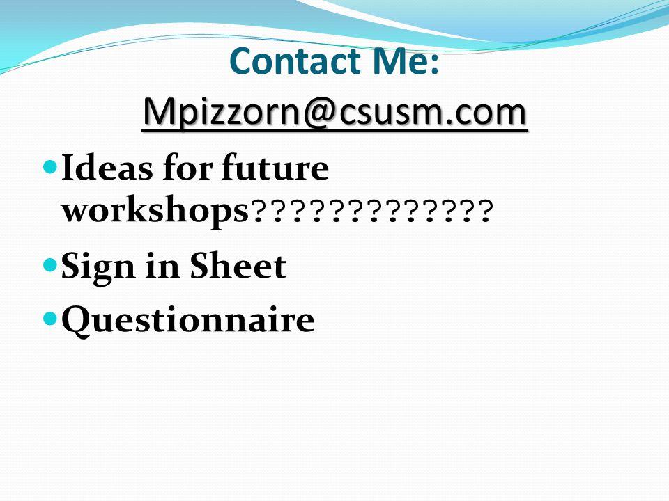 Mpizzorn@csusm.com Contact Me: Mpizzorn@csusm.com Ideas for future workshops .