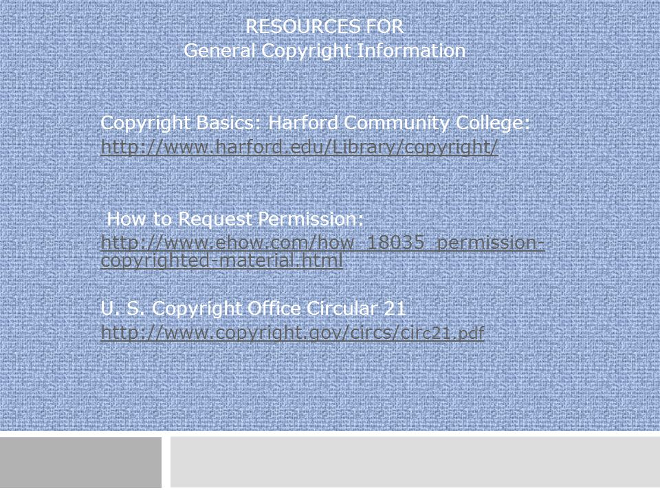 RESOURCES FOR General Copyright Information Copyright Basics: Harford Community College: http://www.harford.edu/Library/copyright/ How to Request Permission: http://www.ehow.com/how_18035_permission- copyrighted-material.html U.