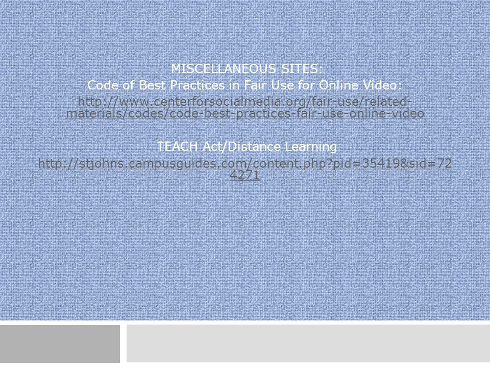 MISCELLANEOUS SITES: Code of Best Practices in Fair Use for Online Video: http://www.centerforsocialmedia.org/fair-use/related- materials/codes/code-best-practices-fair-use-online-video TEACH Act/Distance Learning http://stjohns.campusguides.com/content.php pid=35419&sid=72 4271