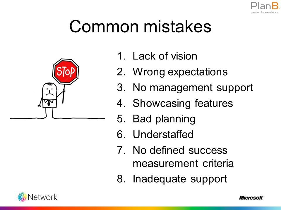 Common mistakes 1.Lack of vision 2.Wrong expectations 3.No management support 4.Showcasing features 5.Bad planning 6.Understaffed 7.No defined success measurement criteria 8.Inadequate support