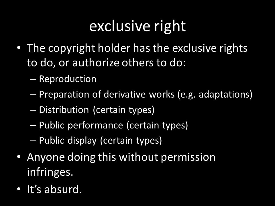 exclusive right The copyright holder has the exclusive rights to do, or authorize others to do: – Reproduction – Preparation of derivative works (e.g.