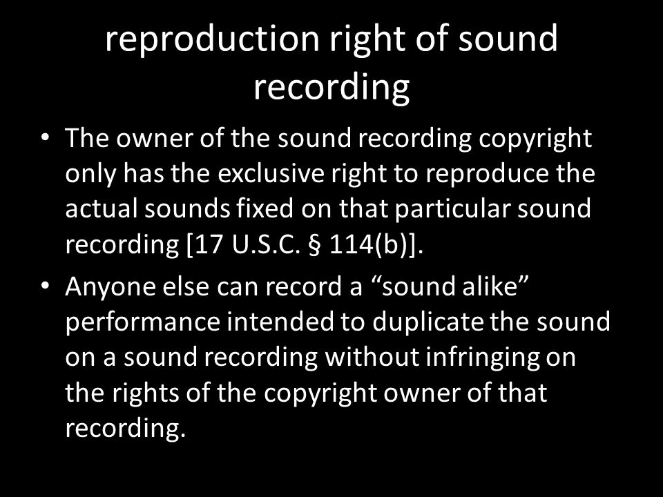 reproduction right of sound recording The owner of the sound recording copyright only has the exclusive right to reproduce the actual sounds fixed on