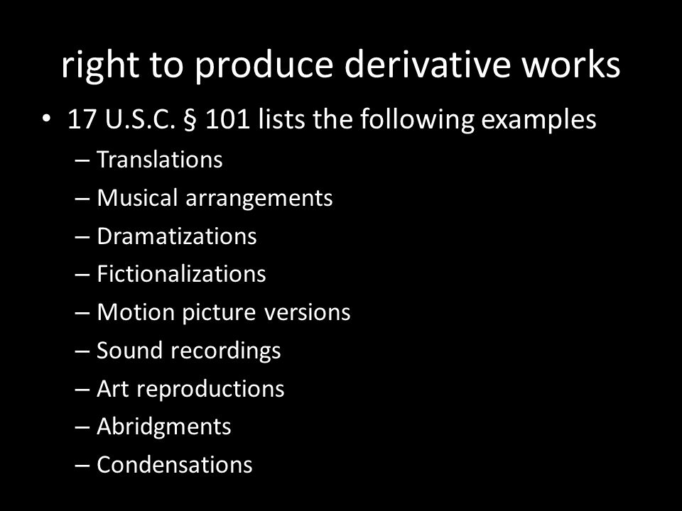 right to produce derivative works 17 U.S.C. § 101 lists the following examples – Translations – Musical arrangements – Dramatizations – Fictionalizati