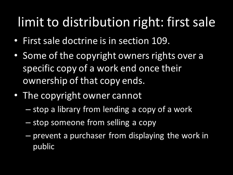 limit to distribution right: first sale First sale doctrine is in section 109. Some of the copyright owners rights over a specific copy of a work end