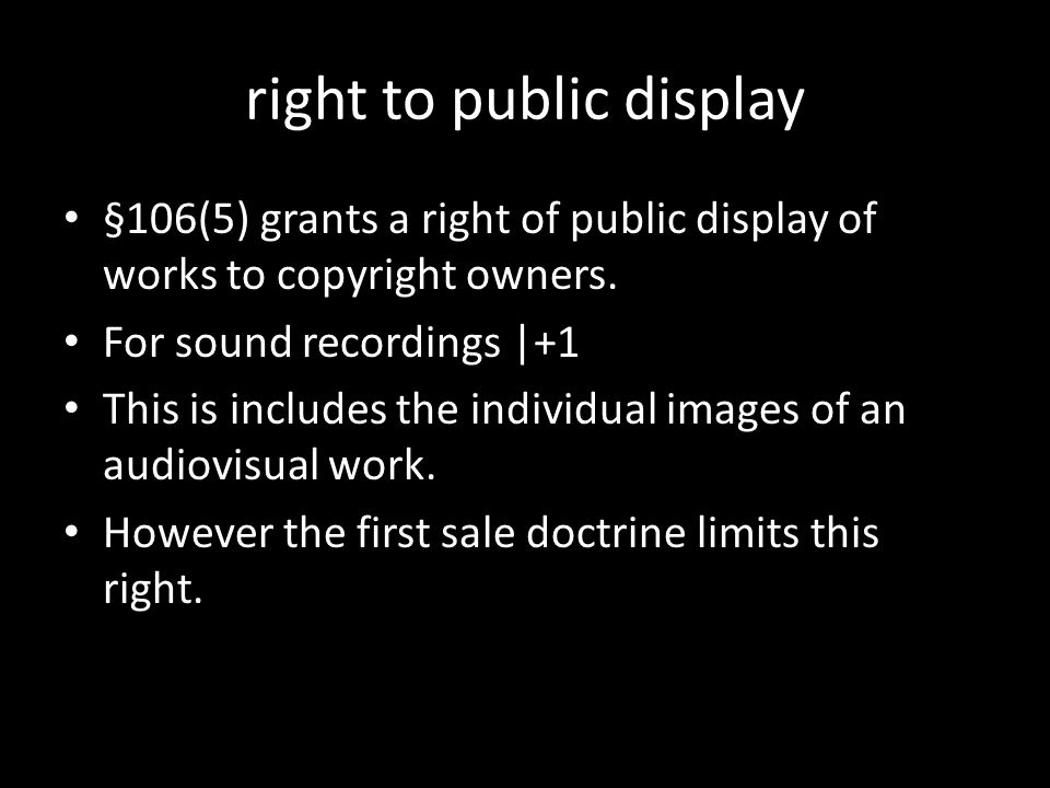 right to public display §106(5) grants a right of public display of works to copyright owners. For sound recordings |+1 This is includes the individua