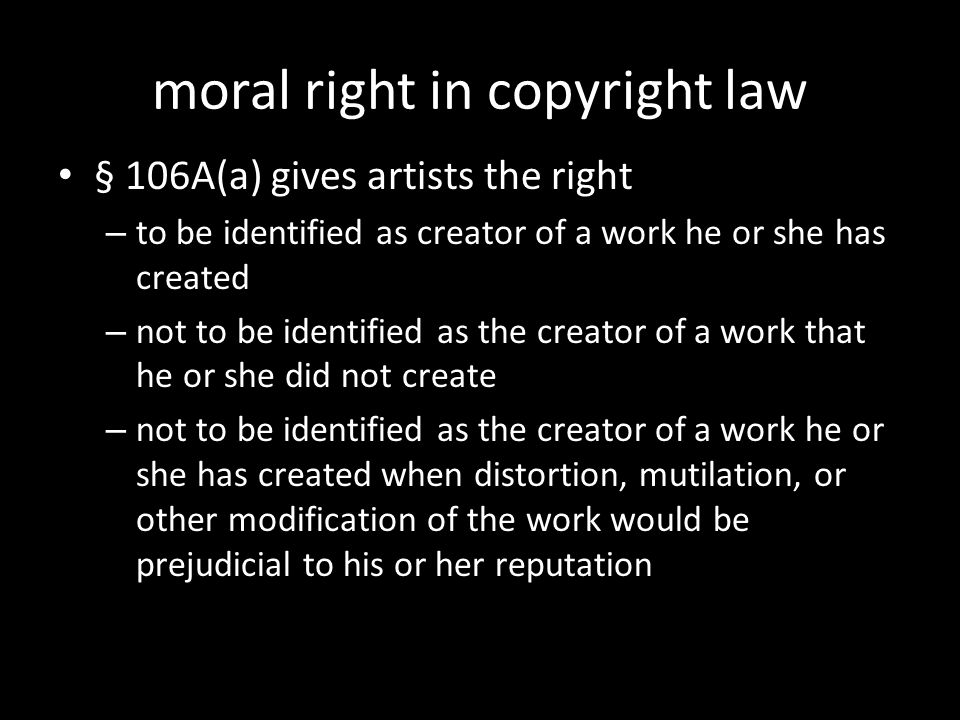 moral right in copyright law § 106A(a) gives artists the right – to be identified as creator of a work he or she has created – not to be identified as