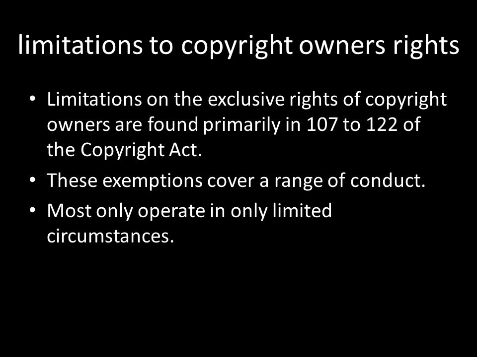 limitations to copyright owners rights Limitations on the exclusive rights of copyright owners are found primarily in 107 to 122 of the Copyright Act.
