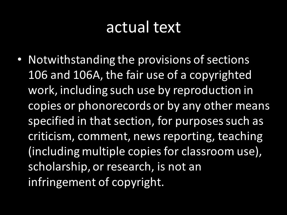 actual text Notwithstanding the provisions of sections 106 and 106A, the fair use of a copyrighted work, including such use by reproduction in copies