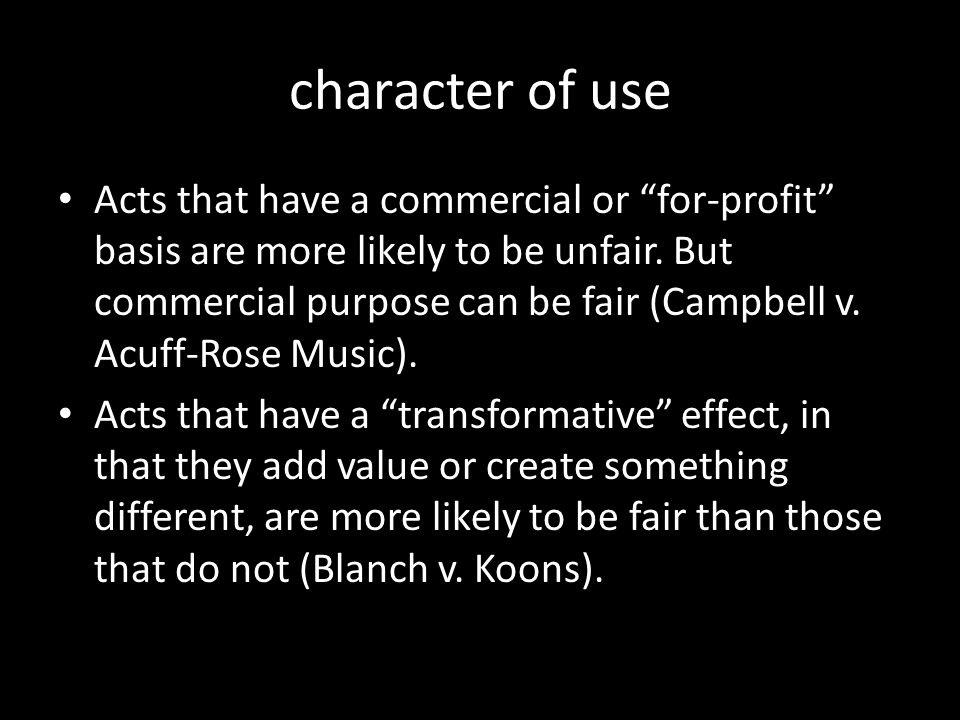"character of use Acts that have a commercial or ""for-profit"" basis are more likely to be unfair. But commercial purpose can be fair (Campbell v. Acuff"