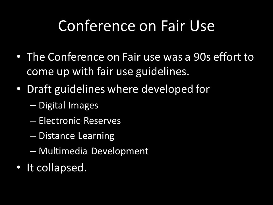Conference on Fair Use The Conference on Fair use was a 90s effort to come up with fair use guidelines. Draft guidelines where developed for – Digital