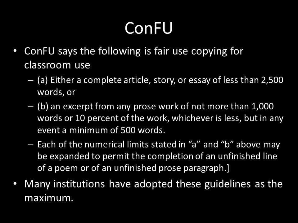 ConFU ConFU says the following is fair use copying for classroom use – (a) Either a complete article, story, or essay of less than 2,500 words, or – (