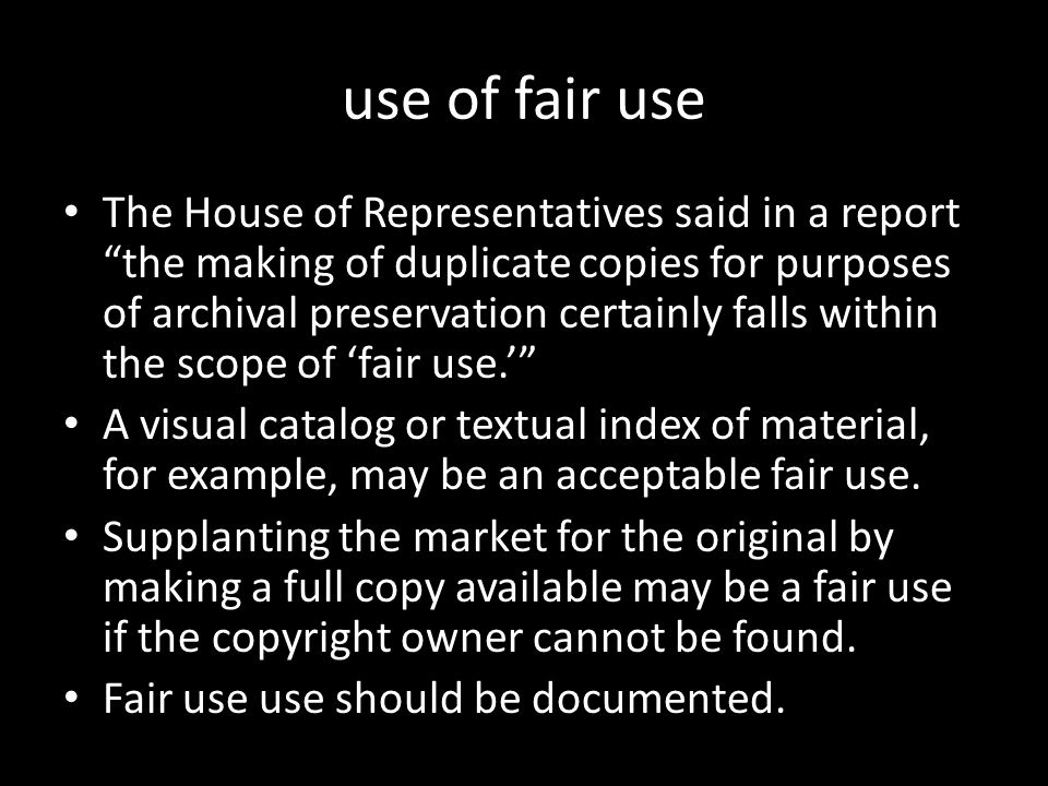 "use of fair use The House of Representatives said in a report ""the making of duplicate copies for purposes of archival preservation certainly falls wi"