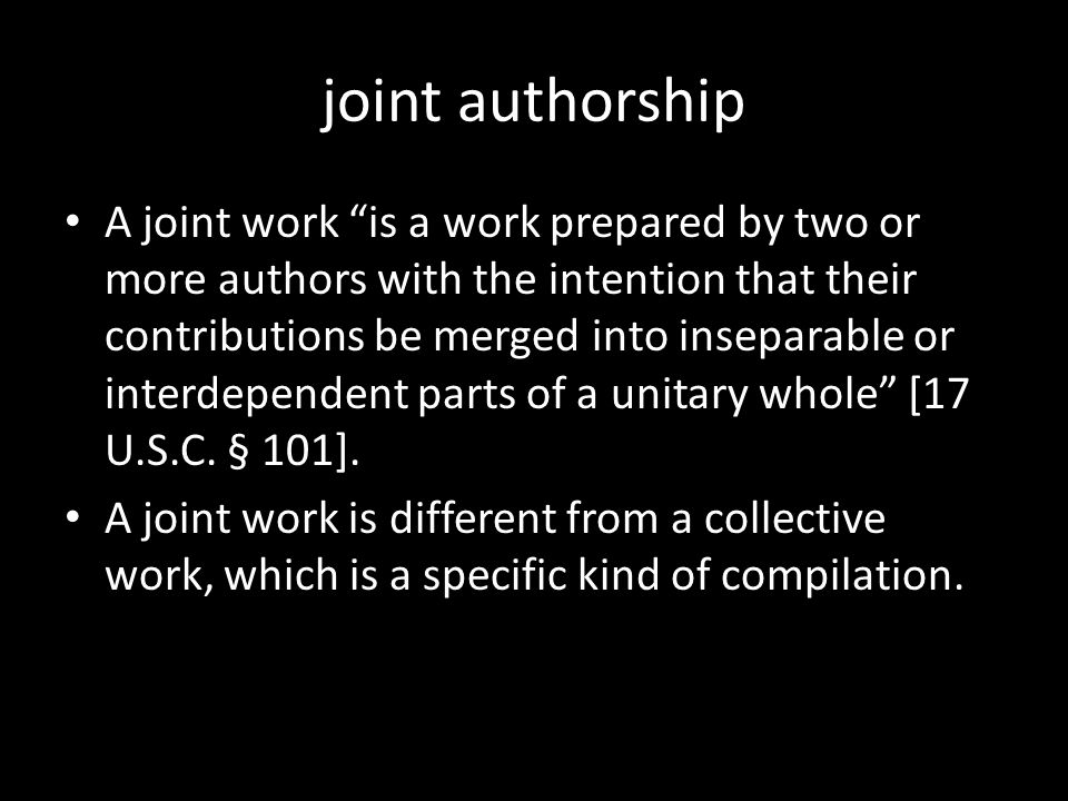 "joint authorship A joint work ""is a work prepared by two or more authors with the intention that their contributions be merged into inseparable or int"