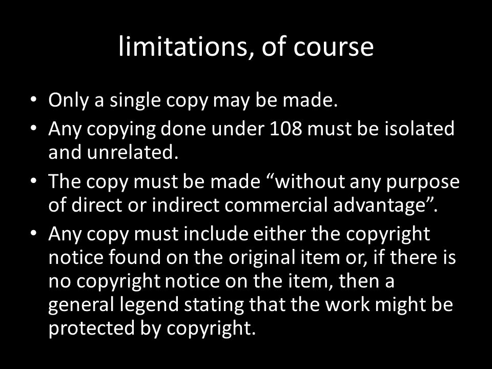"limitations, of course Only a single copy may be made. Any copying done under 108 must be isolated and unrelated. The copy must be made ""without any p"