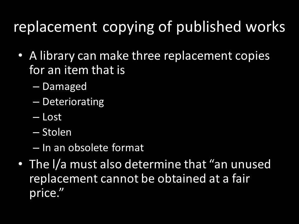 replacement copying of published works A library can make three replacement copies for an item that is – Damaged – Deteriorating – Lost – Stolen – In
