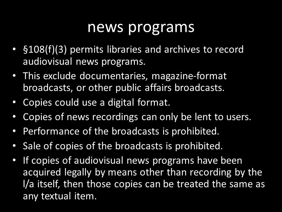 news programs §108(f)(3) permits libraries and archives to record audiovisual news programs. This exclude documentaries, magazine-format broadcasts, o