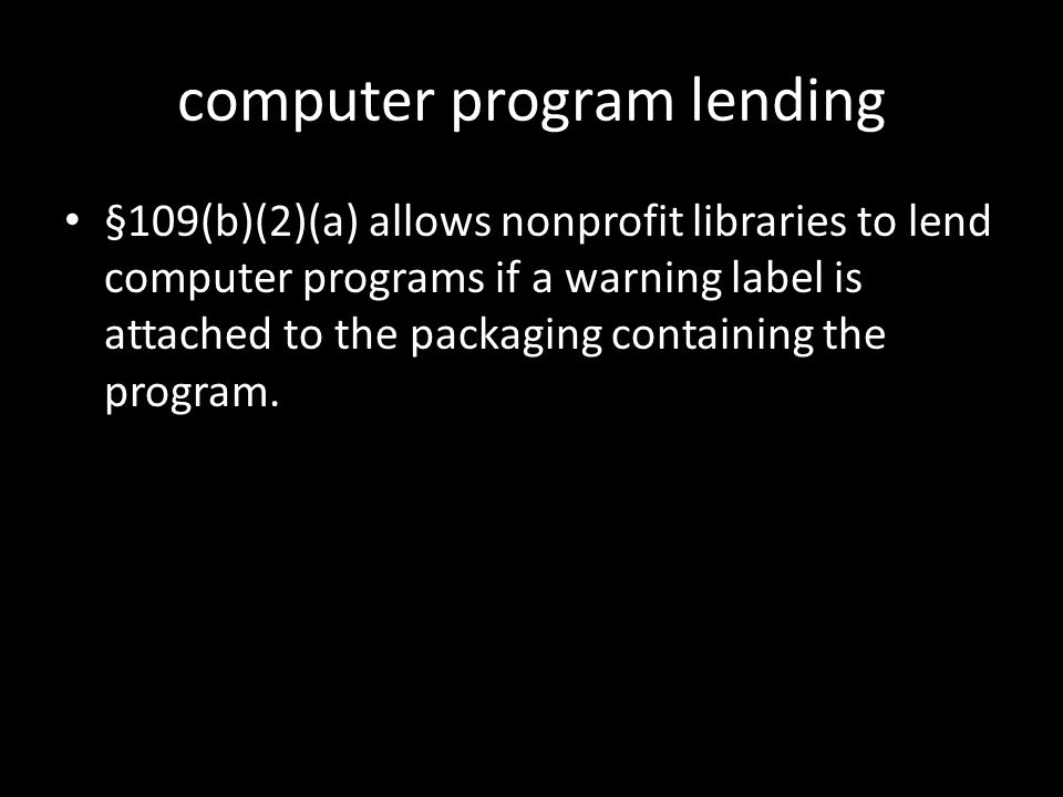 computer program lending §109(b)(2)(a) allows nonprofit libraries to lend computer programs if a warning label is attached to the packaging containing