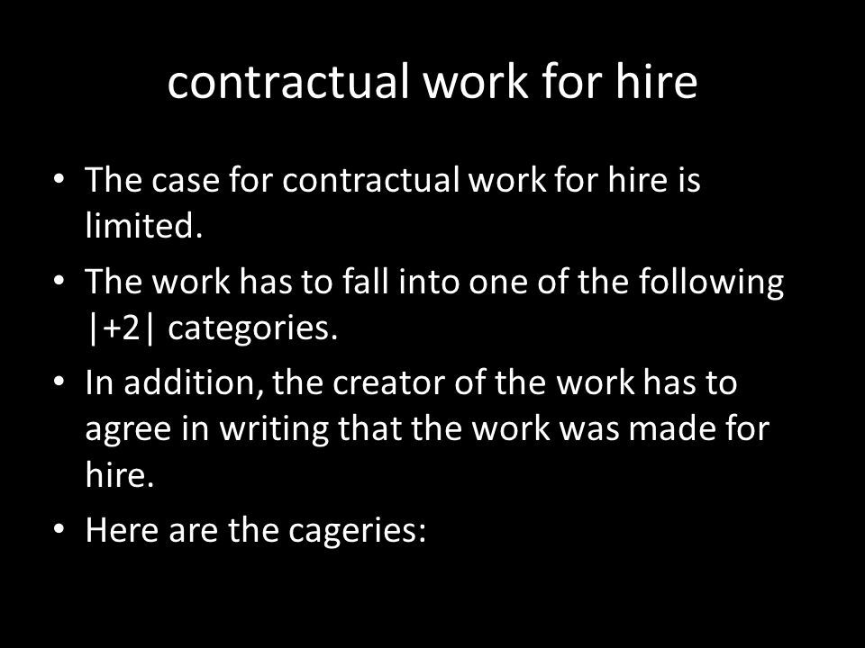 contractual work for hire The case for contractual work for hire is limited. The work has to fall into one of the following |+2| categories. In additi