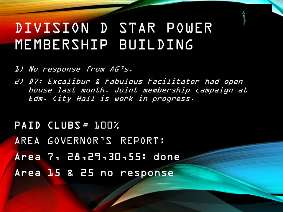 DIVISION D STAR POWER MEMBERSHIP BUILDING 1)No response from AG's. 2)D7: Excalibur & Fabulous Facilitator had open house last month. Joint membership