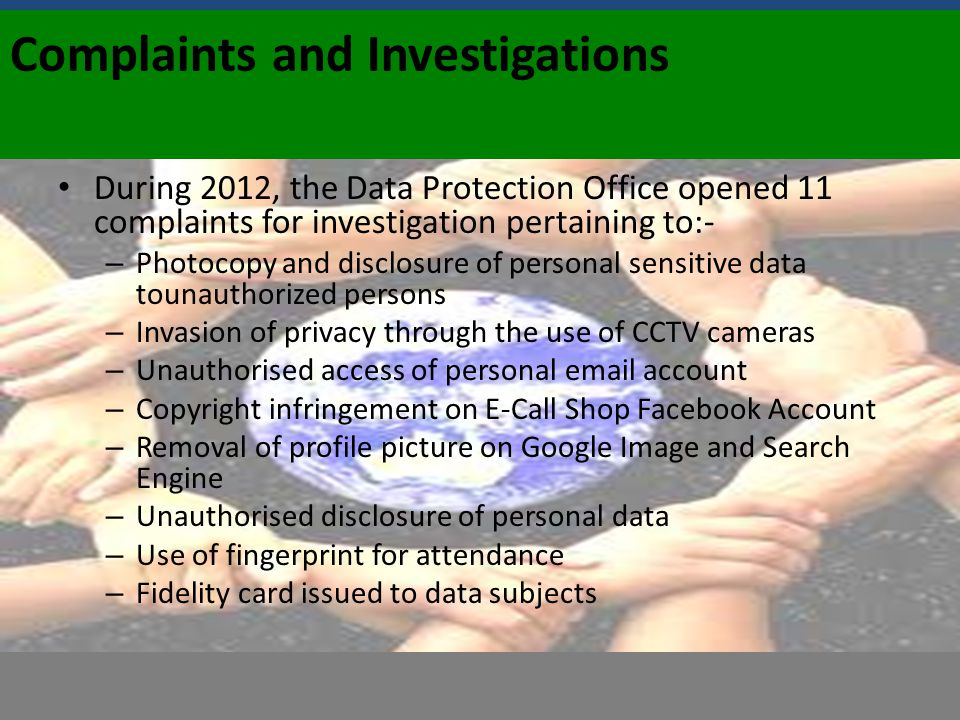 Complaints and Investigations During 2012, the Data Protection Office opened 11 complaints for investigation pertaining to:- – Photocopy and disclosur