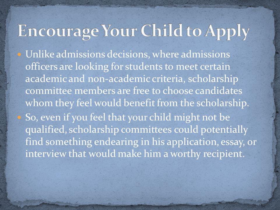 Unlike admissions decisions, where admissions officers are looking for students to meet certain academic and non-academic criteria, scholarship committee members are free to choose candidates whom they feel would benefit from the scholarship.