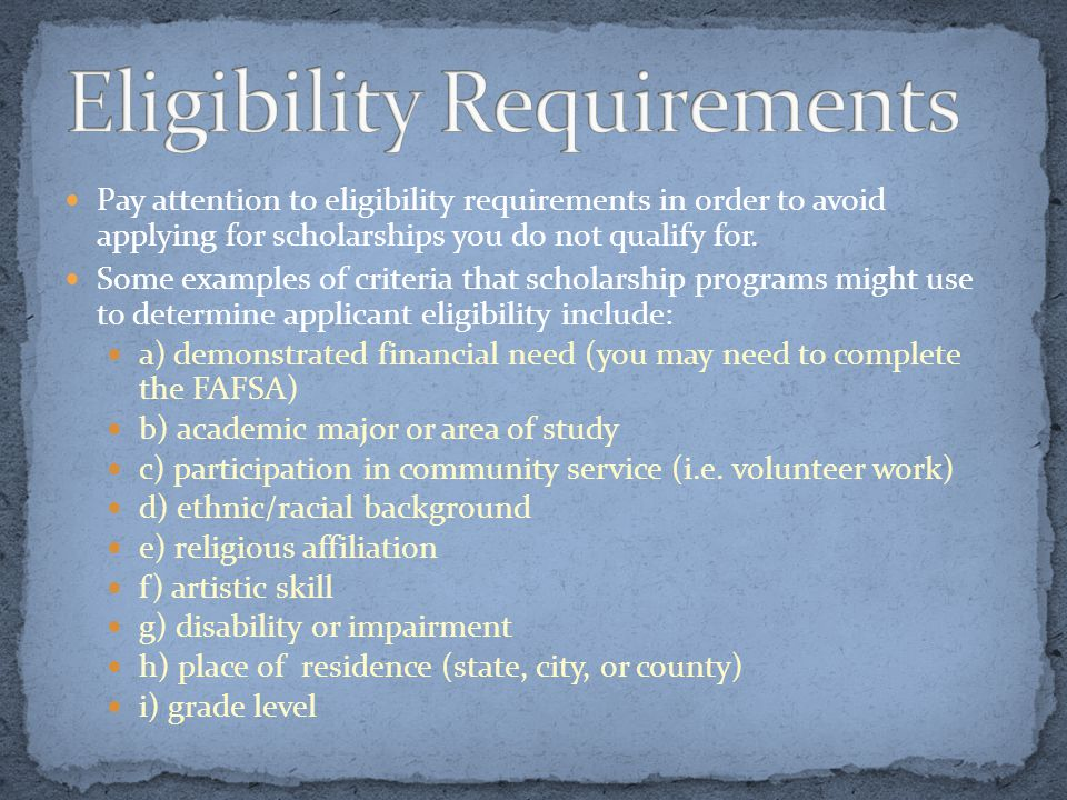 Pay attention to eligibility requirements in order to avoid applying for scholarships you do not qualify for. Some examples of criteria that scholarsh