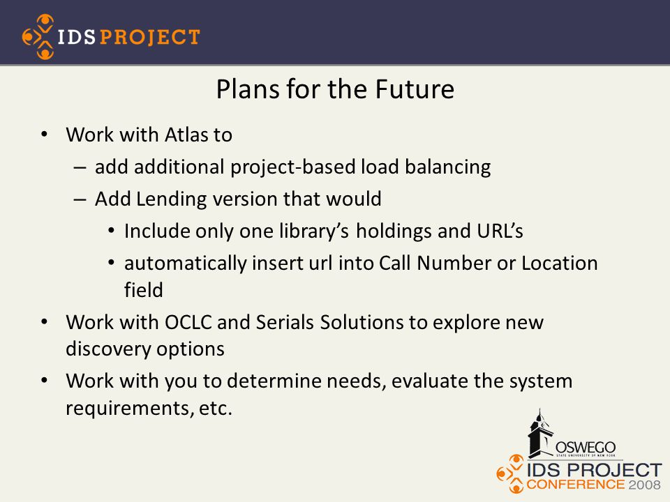 Plans for the Future Work with Atlas to – add additional project-based load balancing – Add Lending version that would Include only one library's holdings and URL's automatically insert url into Call Number or Location field Work with OCLC and Serials Solutions to explore new discovery options Work with you to determine needs, evaluate the system requirements, etc.