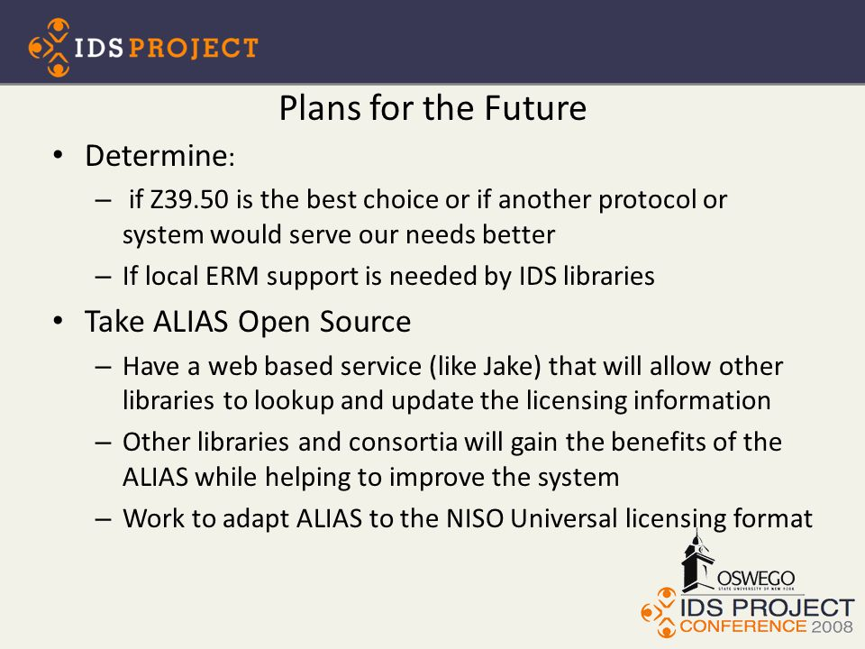 Plans for the Future Determine : – if Z39.50 is the best choice or if another protocol or system would serve our needs better – If local ERM support is needed by IDS libraries Take ALIAS Open Source – Have a web based service (like Jake) that will allow other libraries to lookup and update the licensing information – Other libraries and consortia will gain the benefits of the ALIAS while helping to improve the system – Work to adapt ALIAS to the NISO Universal licensing format