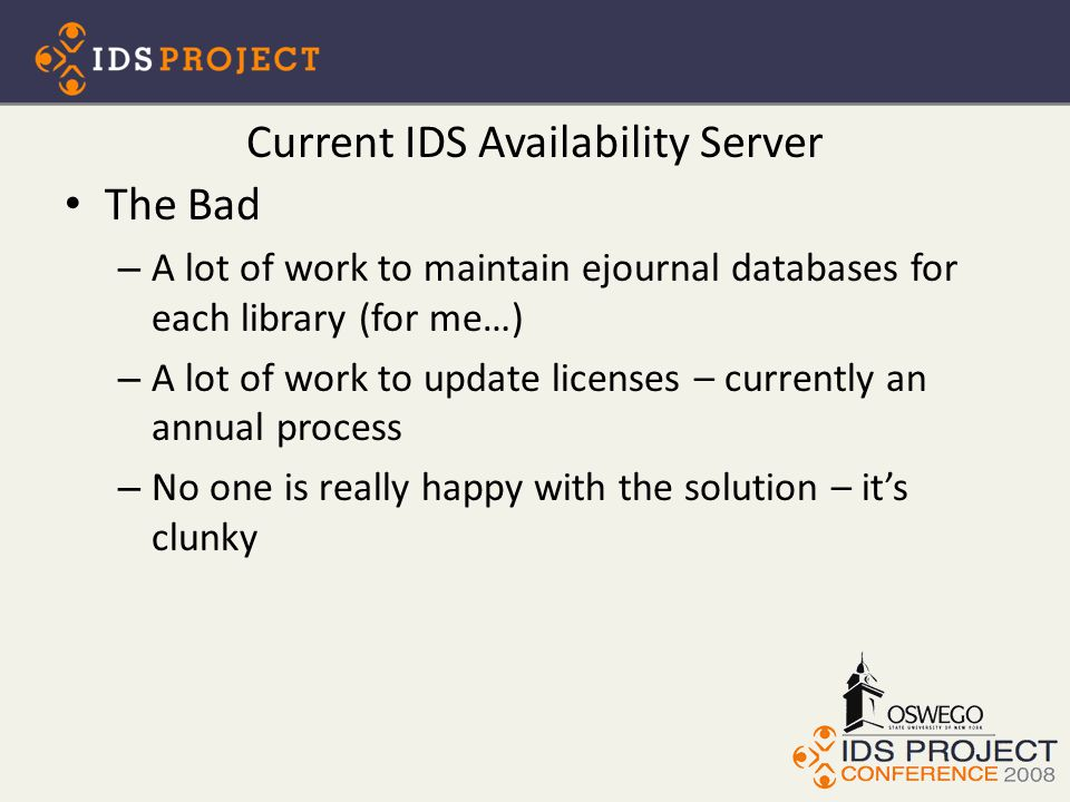 Current IDS Availability Server The Bad – A lot of work to maintain ejournal databases for each library (for me…) – A lot of work to update licenses – currently an annual process – No one is really happy with the solution – it's clunky